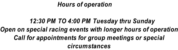 Hours of operation      12:30 PM TO 4:00 PM Tuesday thru Sunday Open on special racing events with longer hours of operation Call for appointments for group meetings or special circumstances