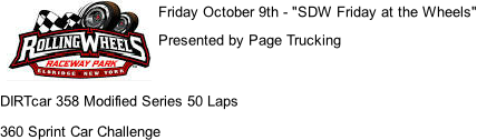 "Friday October 9th - ""SDW Friday at the Wheels"" Presented by Page Trucking   DIRTcar 358 Modified Series 50 Laps 360 Sprint Car Challenge"
